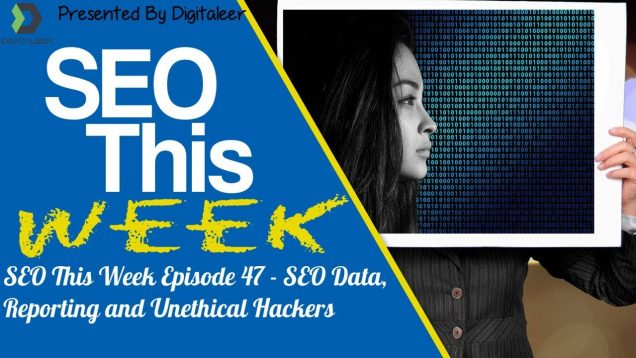 SEO This Week Episode 47 – SEO Data, Reporting and Unethical Hackers